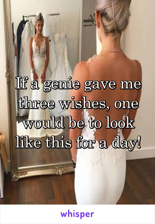 If a genie gave me three wishes, one would be to look like this for a day!