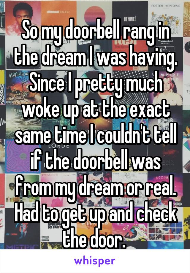 So my doorbell rang in the dream I was having. Since I pretty much woke up at the exact same time I couldn't tell if the doorbell was from my dream or real. Had to get up and check the door.
