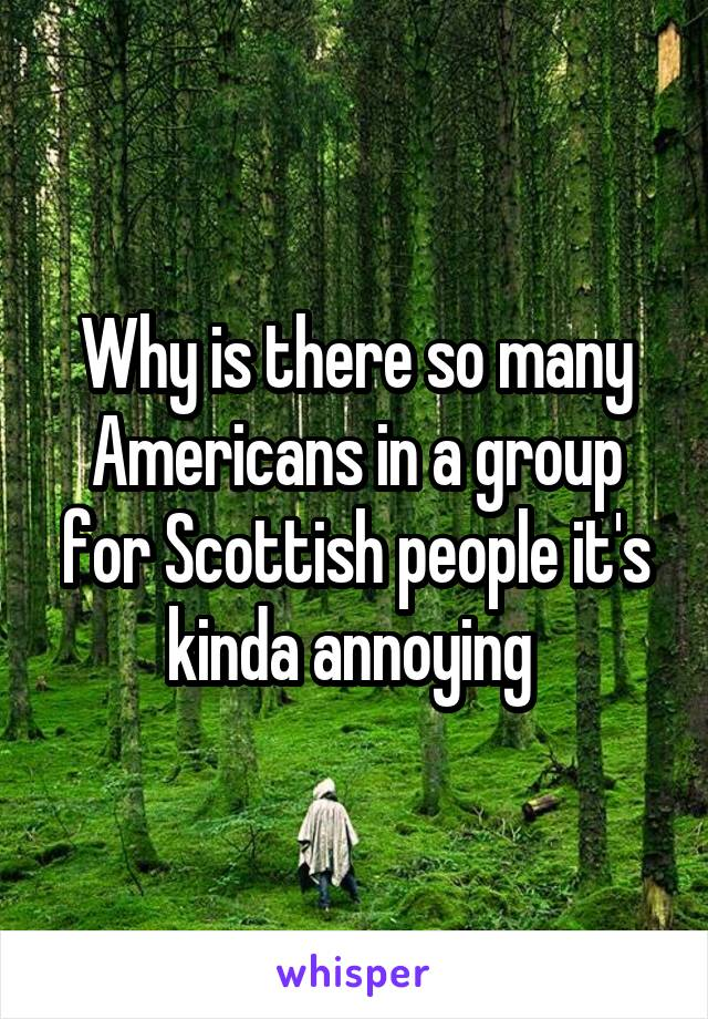 Why is there so many Americans in a group for Scottish people it's kinda annoying