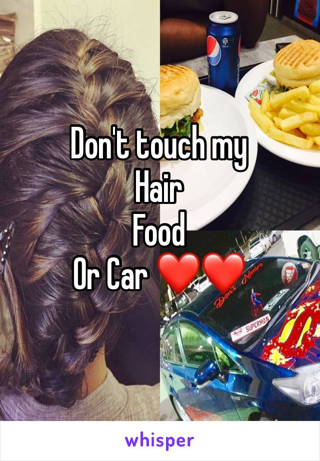 Don't touch my  Hair  Food  Or Car ❤️❤️