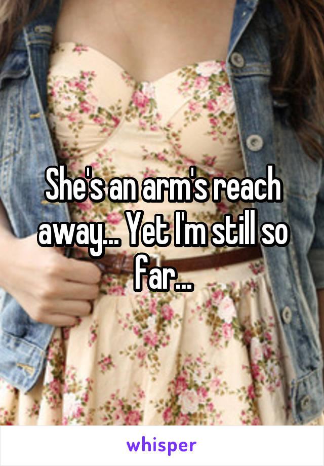 She's an arm's reach away... Yet I'm still so far...