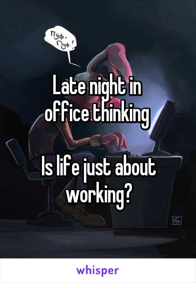 Late night in  office thinking   Is life just about working?