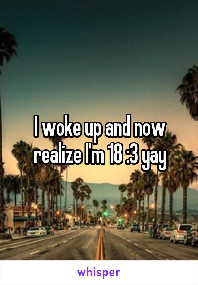 I woke up and now realize I'm 18 :3 yay