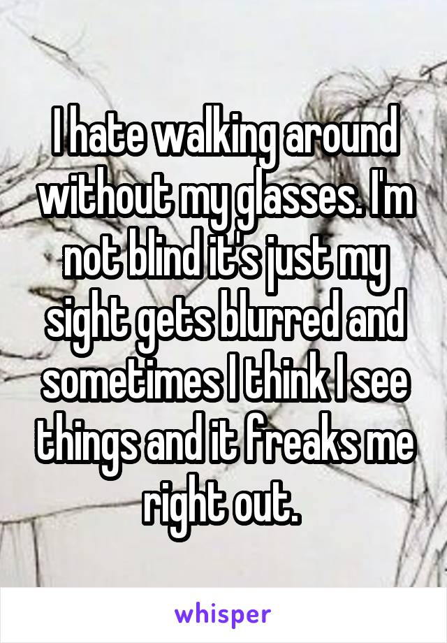 I hate walking around without my glasses. I'm not blind it's just my sight gets blurred and sometimes I think I see things and it freaks me right out.