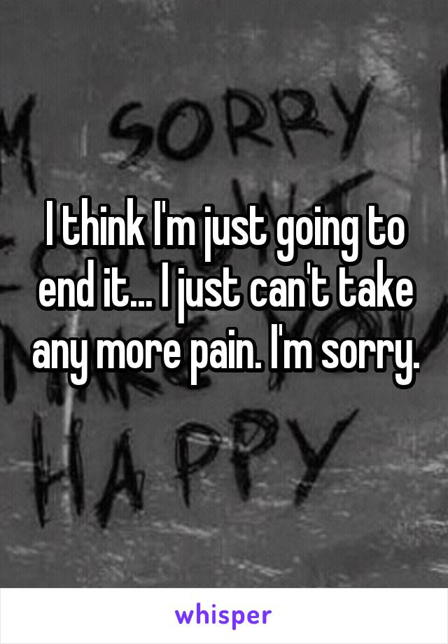 I think I'm just going to end it... I just can't take any more pain. I'm sorry.