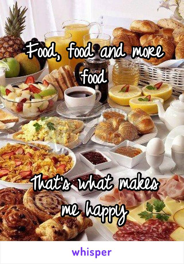 Food, food and more food    That's what makes me happy