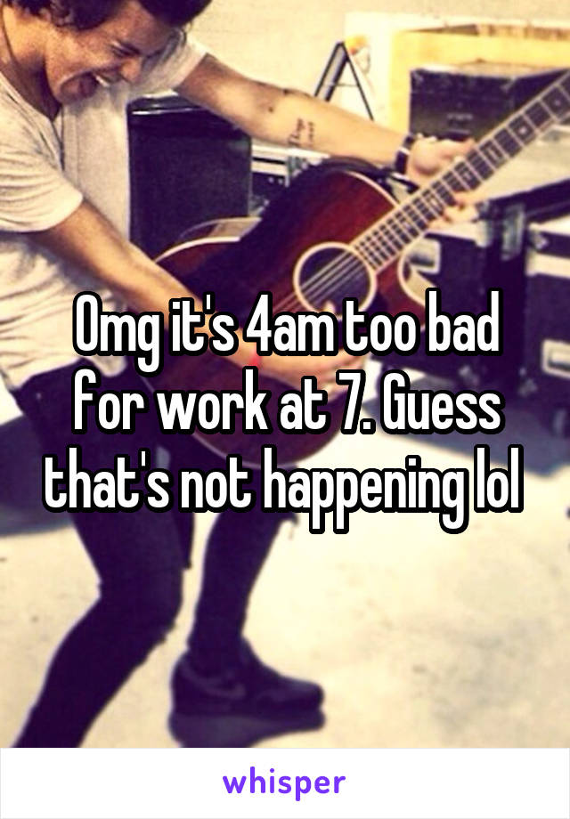 Omg it's 4am too bad for work at 7. Guess that's not happening lol