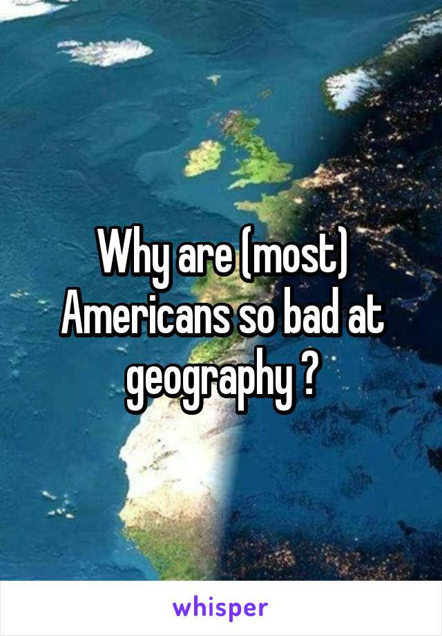 Why are (most) Americans so bad at geography ?
