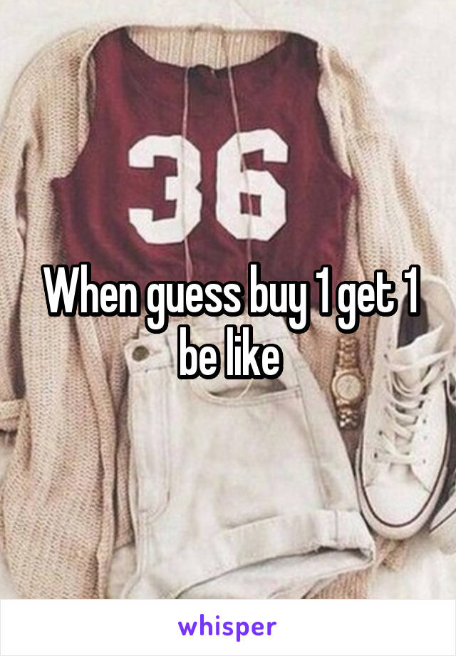 When guess buy 1 get 1 be like