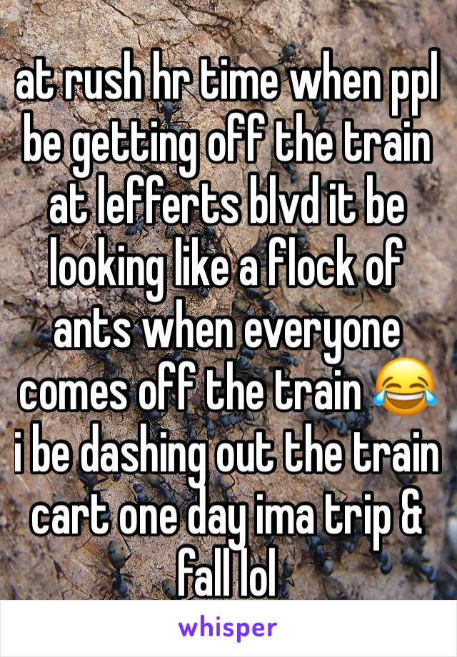 at rush hr time when ppl  be getting off the train at lefferts blvd it be looking like a flock of ants when everyone comes off the train 😂 i be dashing out the train cart one day ima trip &  fall lol