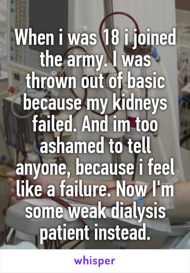 When i was 18 i joined the army. I was thrown out of basic because my kidneys failed. And im too ashamed to tell anyone, because i feel like a failure. Now I'm some weak dialysis patient instead.