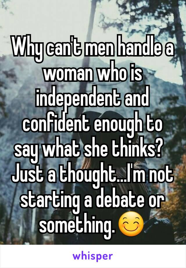 Why can't men handle a  woman who is independent and confident enough to say what she thinks?   Just a thought...I'm not starting a debate or something.😊