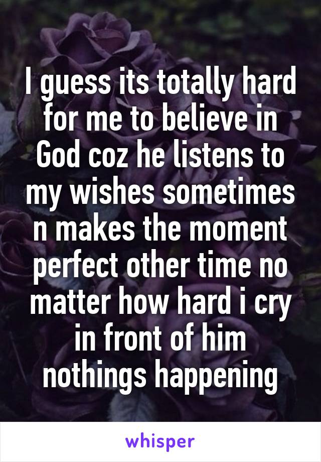 I guess its totally hard for me to believe in God coz he listens to my wishes sometimes n makes the moment perfect other time no matter how hard i cry in front of him nothings happening