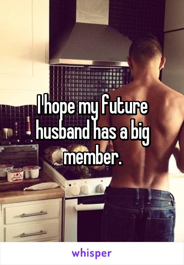 I hope my future husband has a big member.