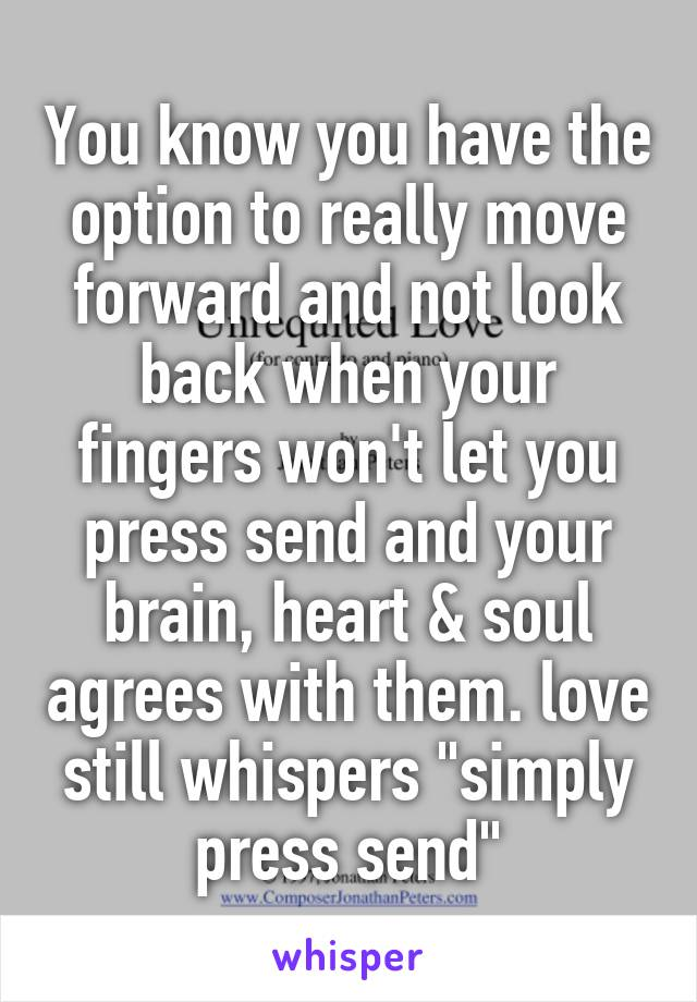 """You know you have the option to really move forward and not look back when your fingers won't let you press send and your brain, heart & soul agrees with them. love still whispers """"simply press send"""""""