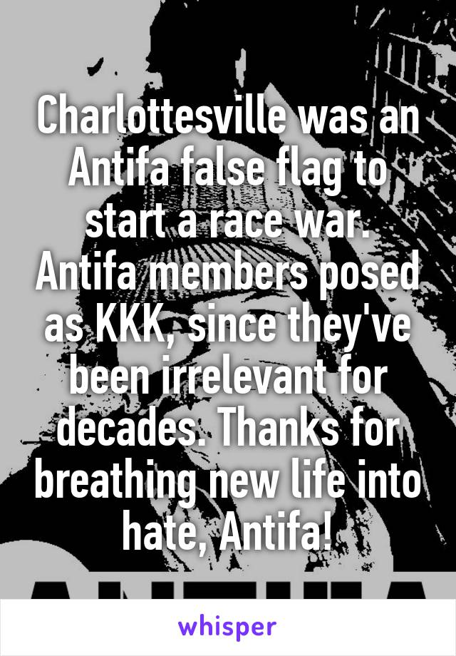 Charlottesville was an Antifa false flag to start a race war. Antifa members posed as KKK, since they've been irrelevant for decades. Thanks for breathing new life into hate, Antifa!
