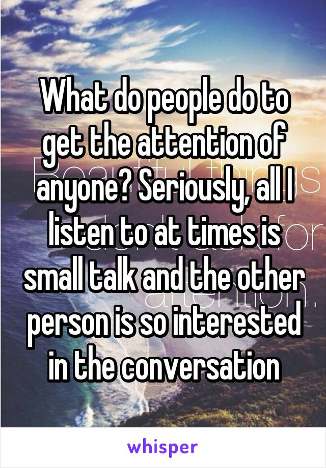 What do people do to get the attention of anyone? Seriously, all I listen to at times is small talk and the other person is so interested in the conversation