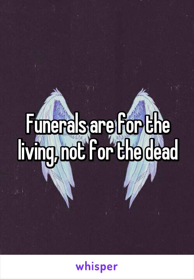 Funerals are for the living, not for the dead