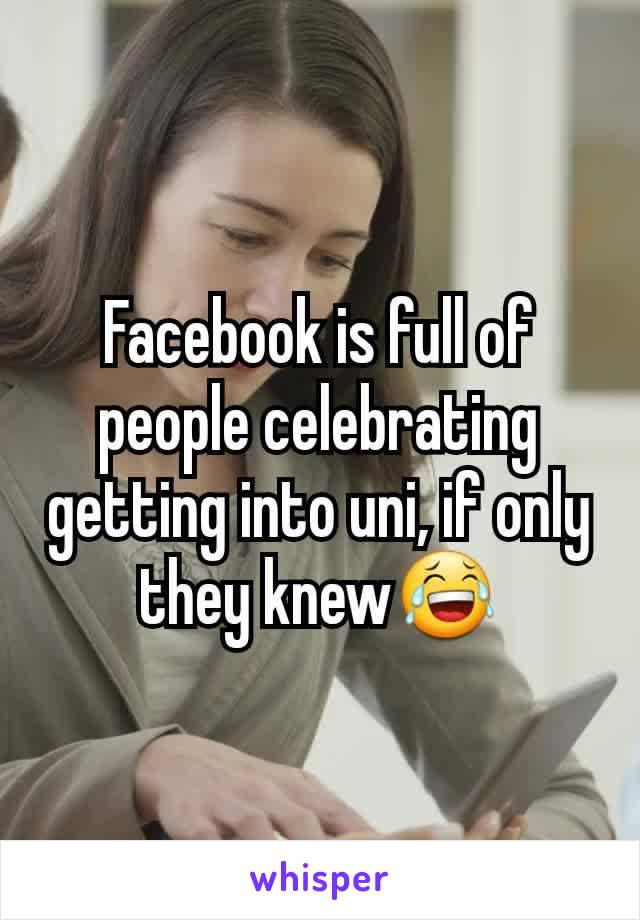 Facebook is full of people celebrating getting into uni, if only they knew😂