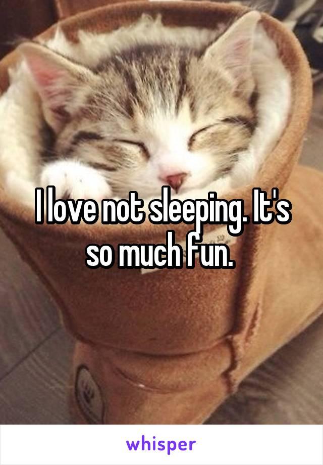 I love not sleeping. It's so much fun.