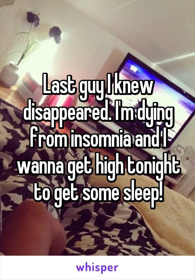 Last guy I knew disappeared. I'm dying from insomnia and I wanna get high tonight to get some sleep!