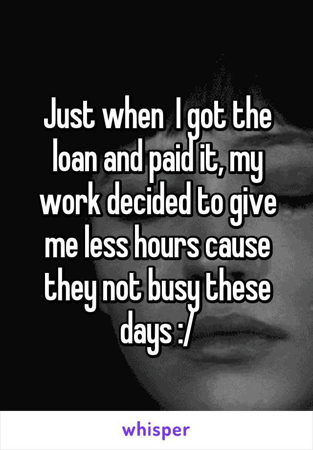 Just when  I got the loan and paid it, my work decided to give me less hours cause they not busy these days :/