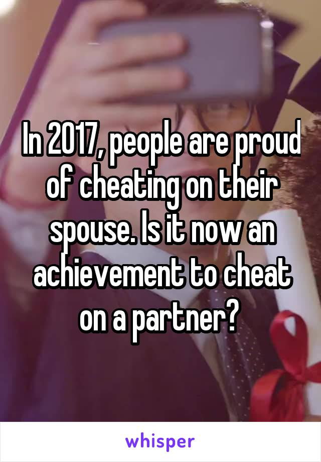 In 2017, people are proud of cheating on their spouse. Is it now an achievement to cheat on a partner?