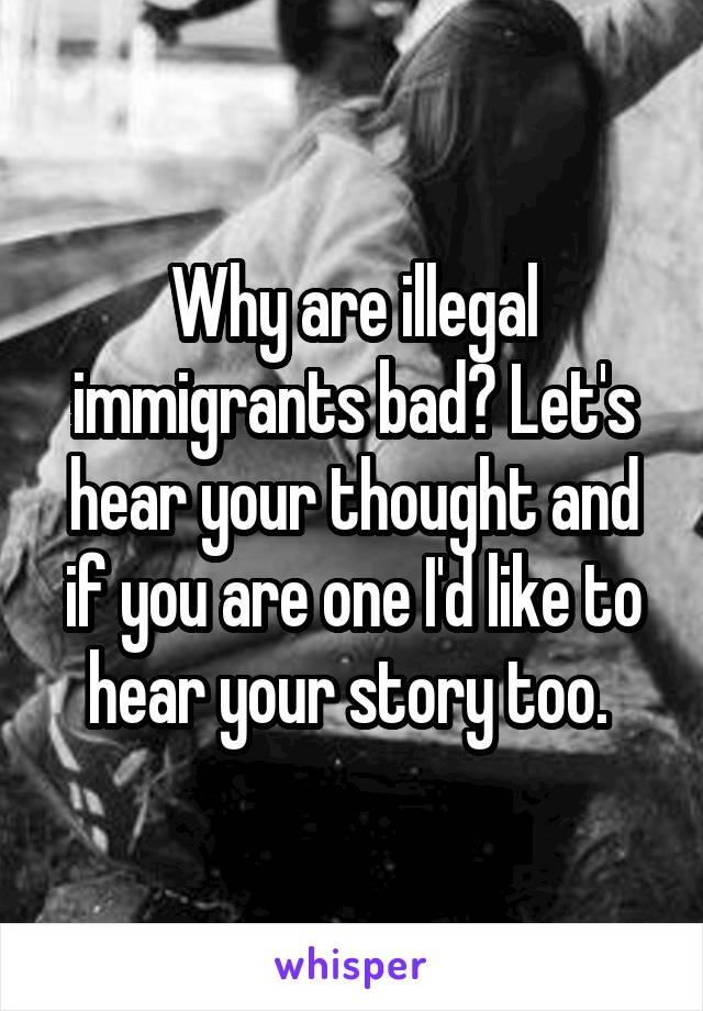 Why are illegal immigrants bad? Let's hear your thought and if you are one I'd like to hear your story too.