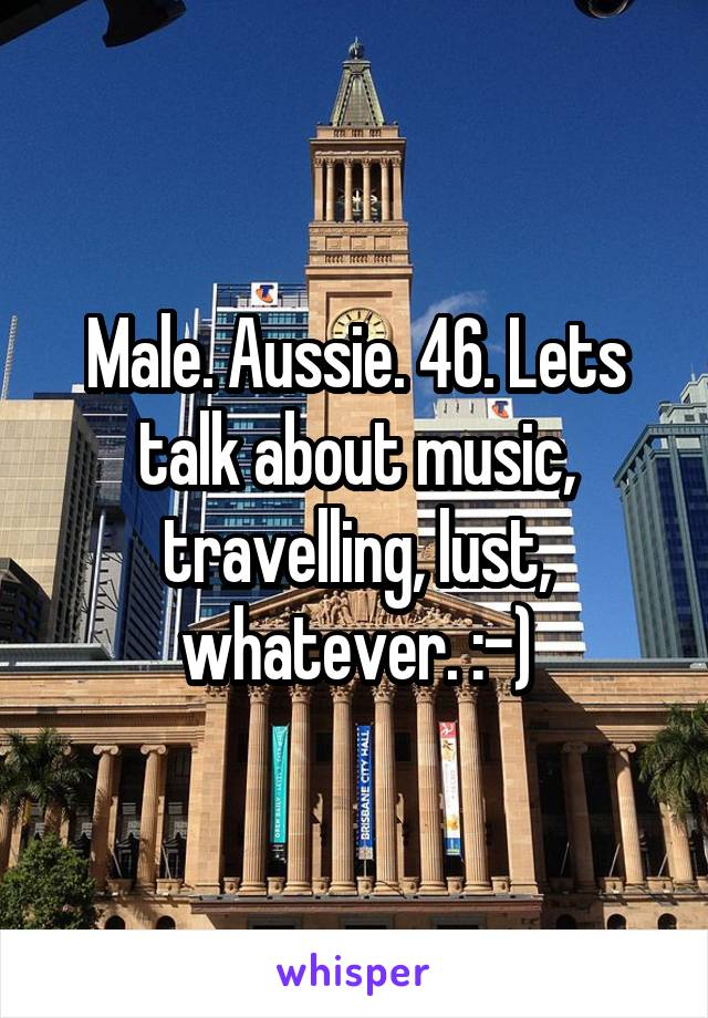 Male. Aussie. 46. Lets talk about music, travelling, lust, whatever. :-)