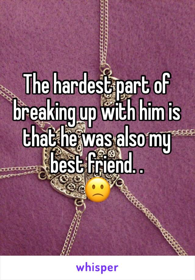 The hardest part of breaking up with him is that he was also my best friend. . 🙁