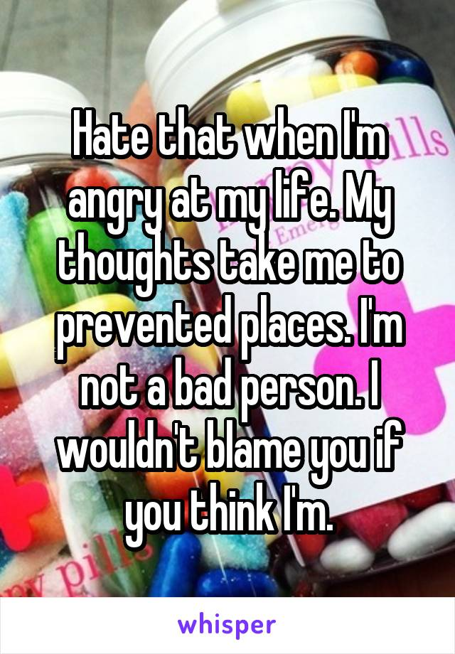 Hate that when I'm angry at my life. My thoughts take me to prevented places. I'm not a bad person. I wouldn't blame you if you think I'm.