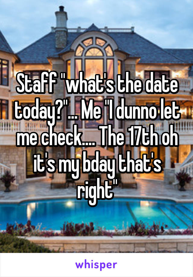 "Staff ""what's the date today?""... Me ""I dunno let me check.... The 17th oh it's my bday that's right"""
