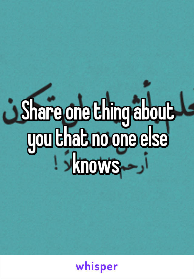 Share one thing about you that no one else knows