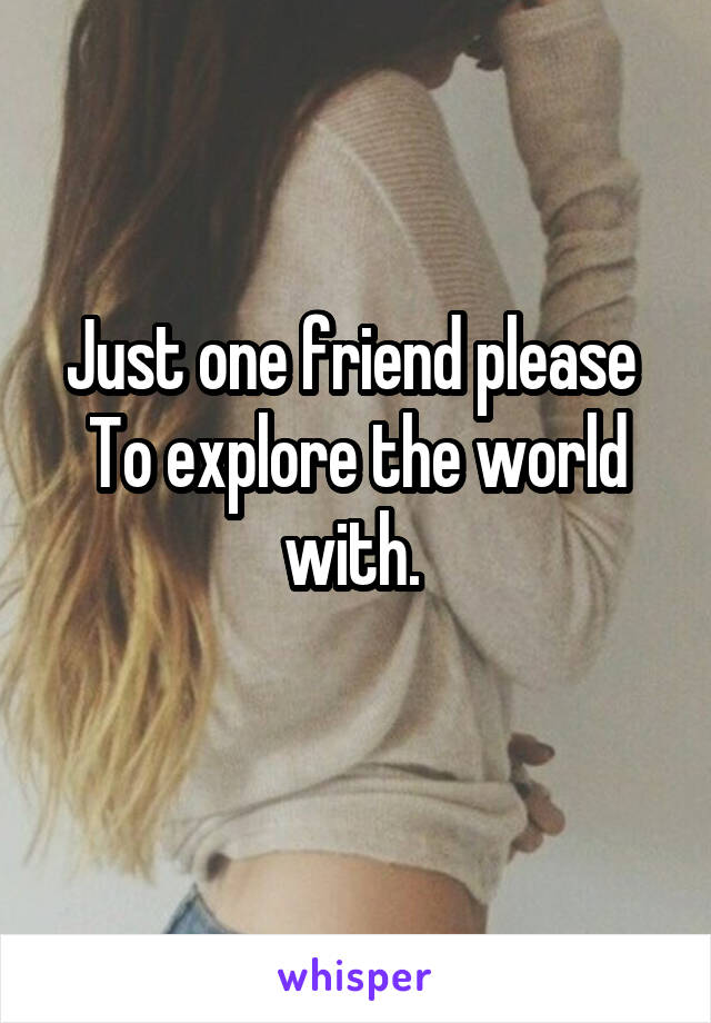Just one friend please  To explore the world with.