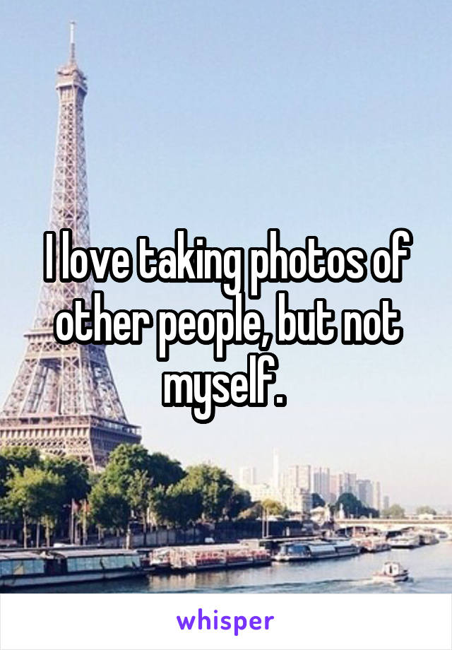 I love taking photos of other people, but not myself.