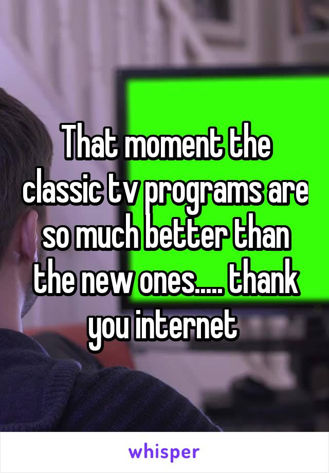 That moment the classic tv programs are so much better than the new ones..... thank you internet