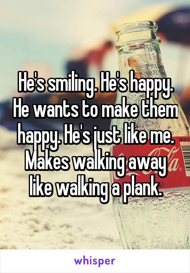He's smiling. He's happy. He wants to make them happy. He's just like me. Makes walking away like walking a plank.