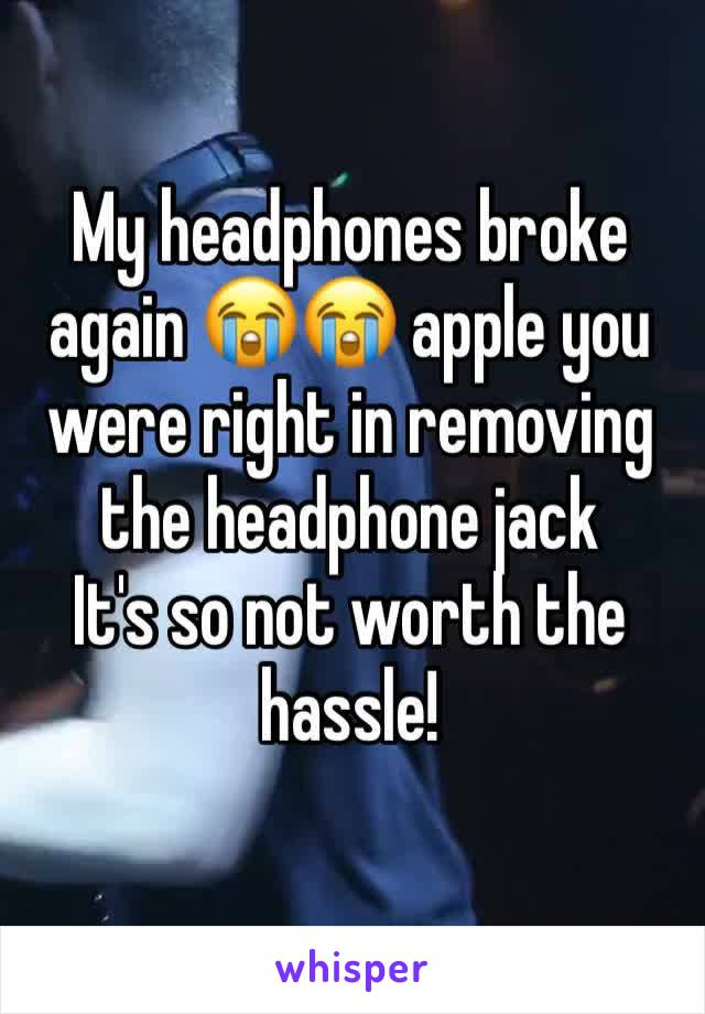 My headphones broke again 😭😭 apple you were right in removing the headphone jack  It's so not worth the hassle!