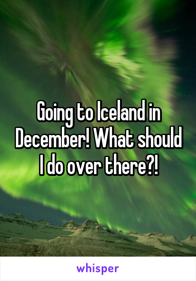 Going to Iceland in December! What should I do over there?!