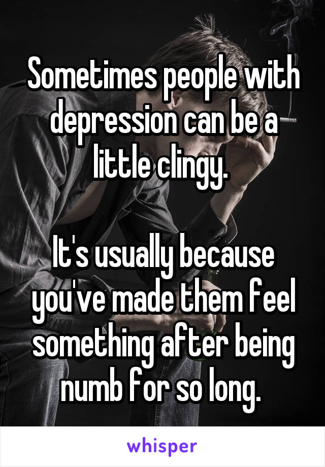 Sometimes people with depression can be a little clingy.   It's usually because you've made them feel something after being numb for so long.