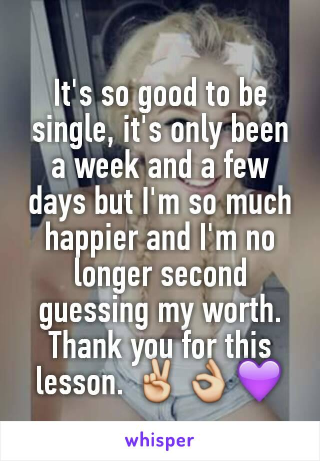 It's so good to be single, it's only been a week and a few days but I'm so much happier and I'm no longer second guessing my worth. Thank you for this lesson. ✌👌💜