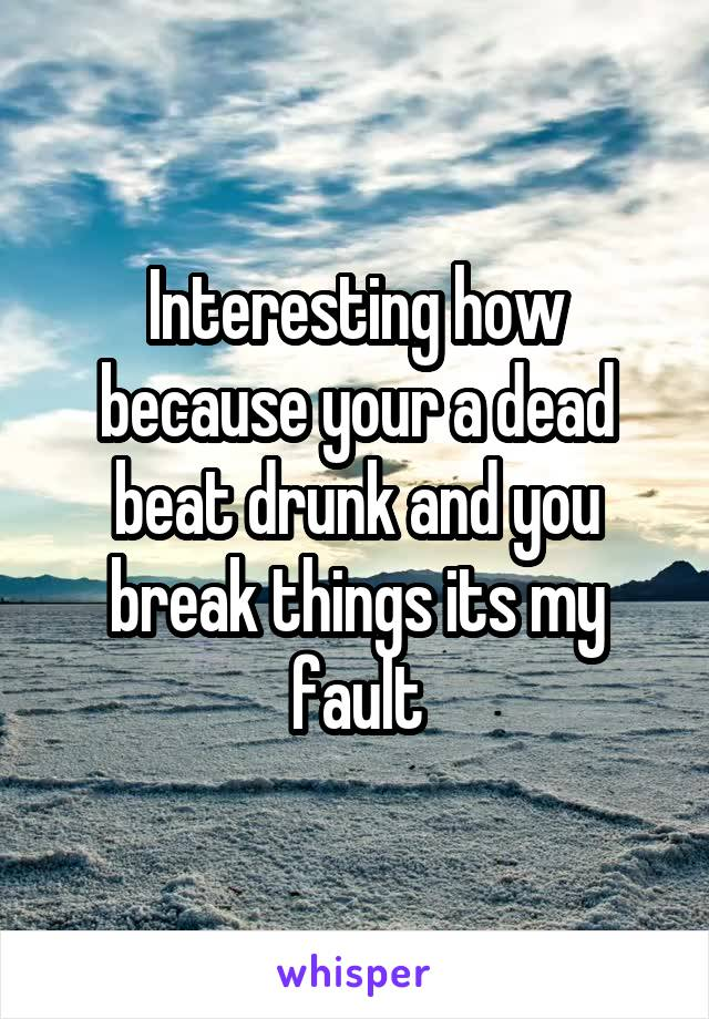 Interesting how because your a dead beat drunk and you break things its my fault