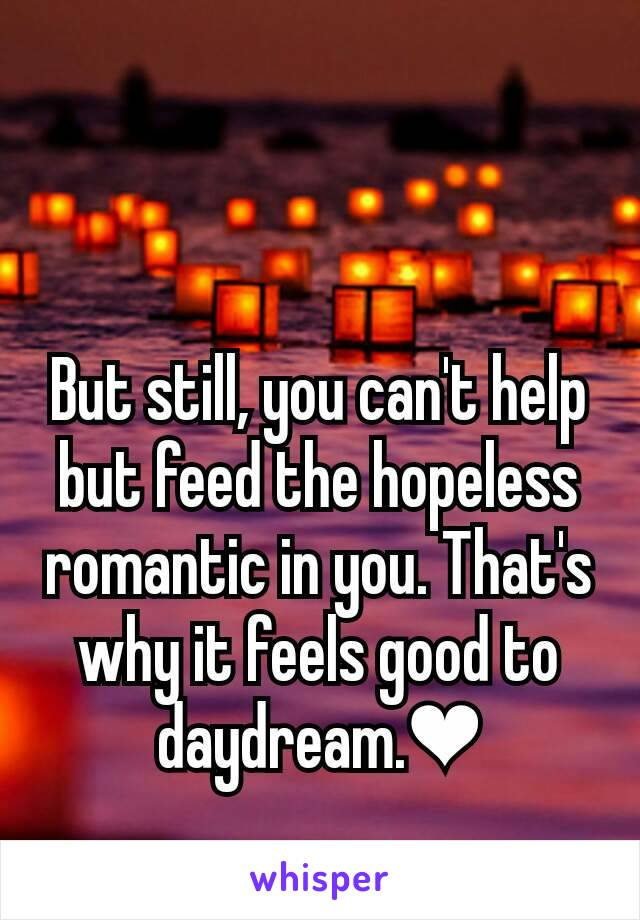 But still, you can't help but feed the hopeless romantic in you. That's why it feels good to daydream.❤