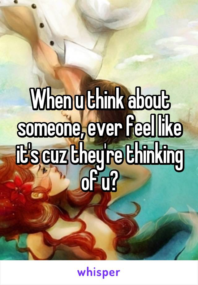 When u think about someone, ever feel like it's cuz they're thinking of u?