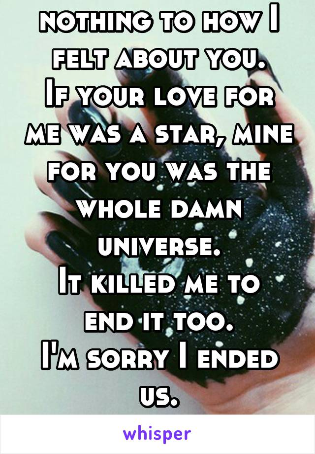 Your 'love' is nothing to how I felt about you. If your love for me was a star, mine for you was the whole damn universe. It killed me to end it too. I'm sorry I ended us. You were killing me though.