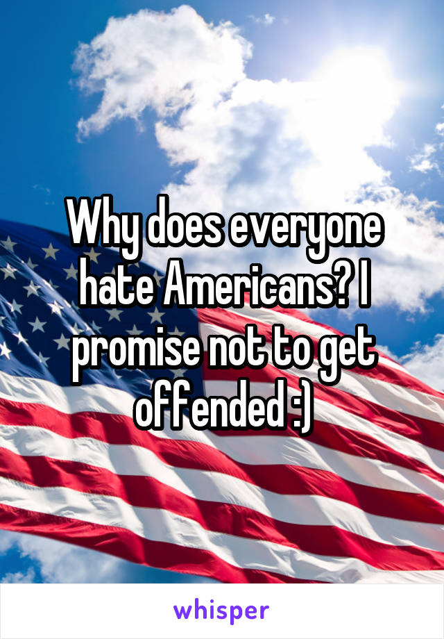 Why does everyone hate Americans? I promise not to get offended :)