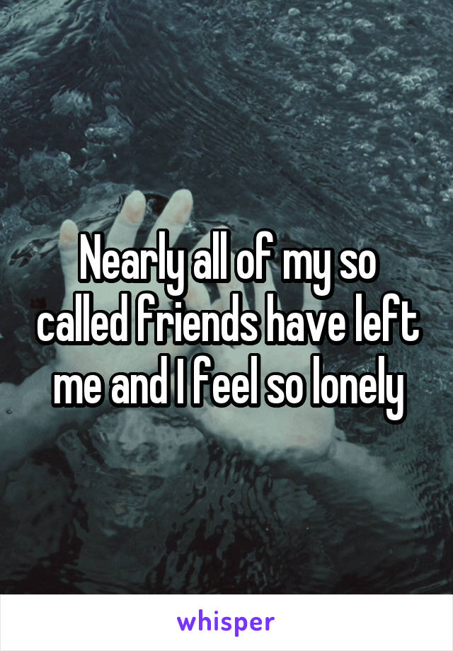 Nearly all of my so called friends have left me and I feel so lonely