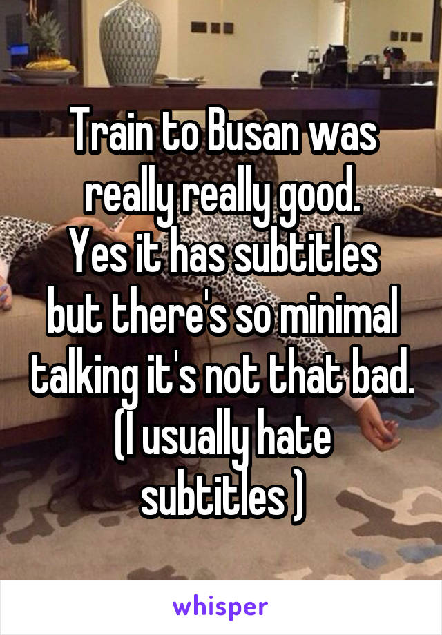 Train to Busan was really really good. Yes it has subtitles but there's so minimal talking it's not that bad. (I usually hate subtitles )