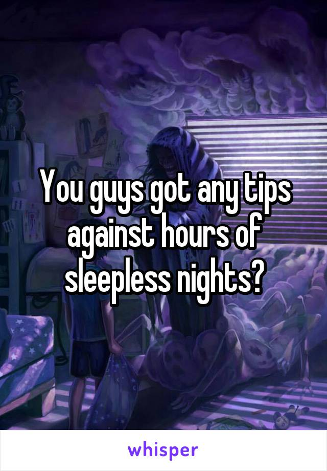You guys got any tips against hours of sleepless nights?