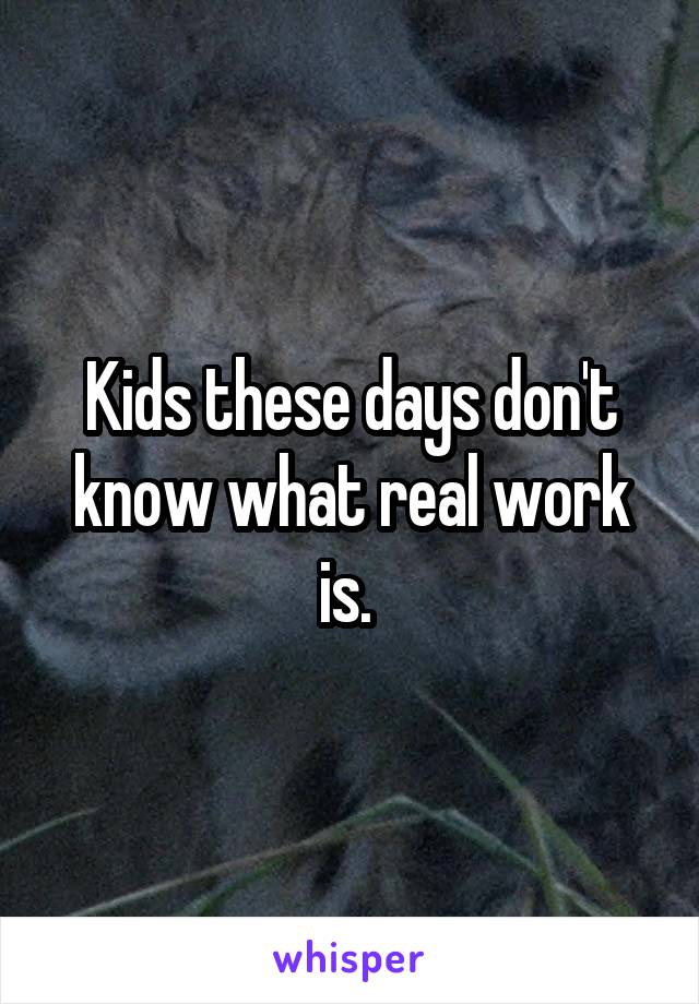 Kids these days don't know what real work is.